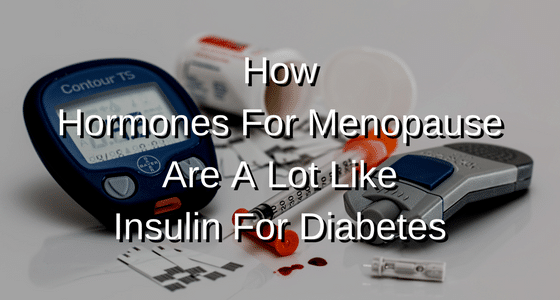 How Hormones For Menopause Are A Lot Like Insulin For Diabetes